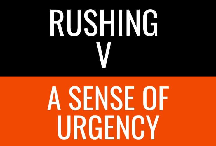 Rushing v A Sense of Urgency